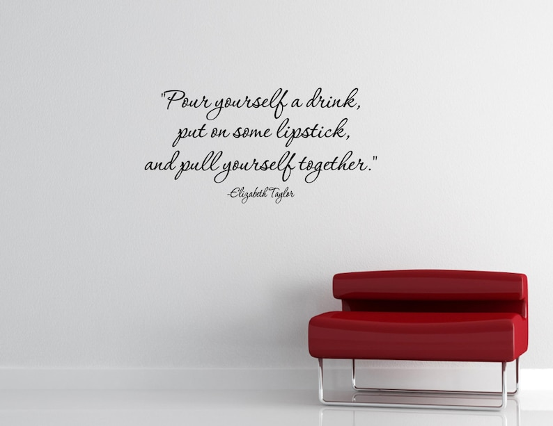 and pull yourself together -Elizabeth Taylor- Vinyl Quote Me Wall Art Decals #2023 put on some lipstick Pour yourself a drink