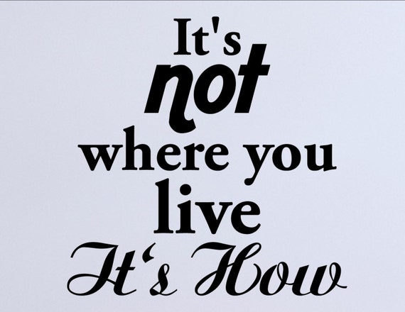 Image result for It's not where you live it's how you live