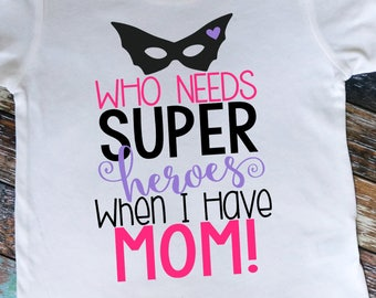Who Needs Super Heroes When I Have Mom! Shirt or bodysuit.  Great for Mother's Day and beyond!