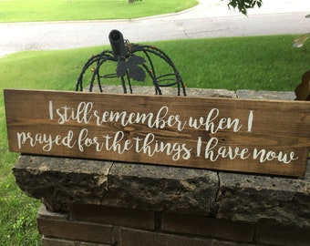 I Still Remember When I Prayed For the Things I have now - Wood Sign - Wooden Sign - Stained Sign - Rustic Farmstyle Country Sign - 24 x 5.5