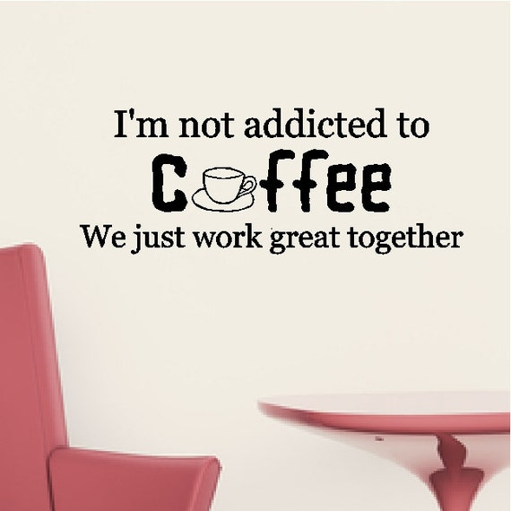 i m not addicted to coffee coffee friends funny wall