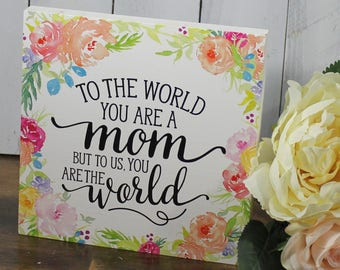 To the World/you are a Mother/but to your Family/you are the World/ Mother's Day Gift/Mother Sign/Floral/Wood Sign/Shelf Sitter