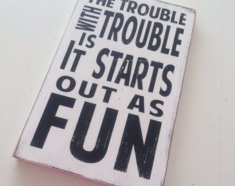 The Trouble with Trouble is it Starts out as Fun Heavily Distressed small Sign