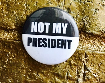 NOT MY PRESIDENT pin back button, keychain, magnet or zipper pull