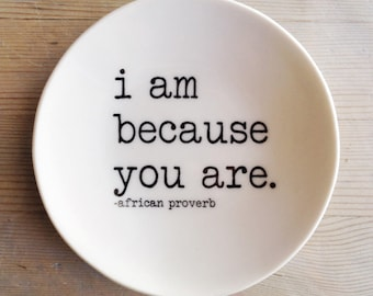 porcelain dish screenprinted text i am because you are. -african proverb