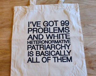 Tote Bag - I've Got 99 Problems and White Heteronormative Patriarchy or Capitalism is Basically All of Them. Feminist Slogan Bold Statement