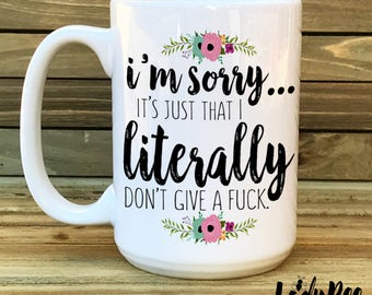 I'm Sorry it's just that I literally dont give a, funny mug, Gift, popular mug, Quote, Office Mug, Coffee Lover, Inappropriate, mom