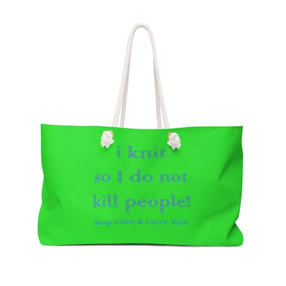 I knit so I don't kill people! Stay Calm & Carry Yarn Weekender Bag