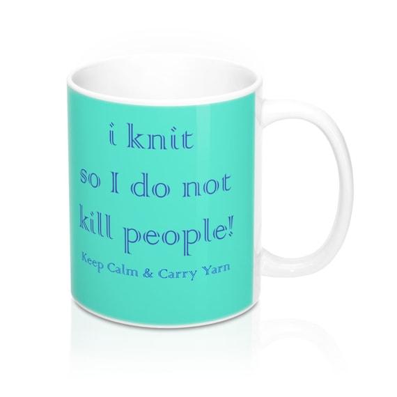 I knit  so I don't kill people! Keep Calm & Carry Yarn  Mug 11oz