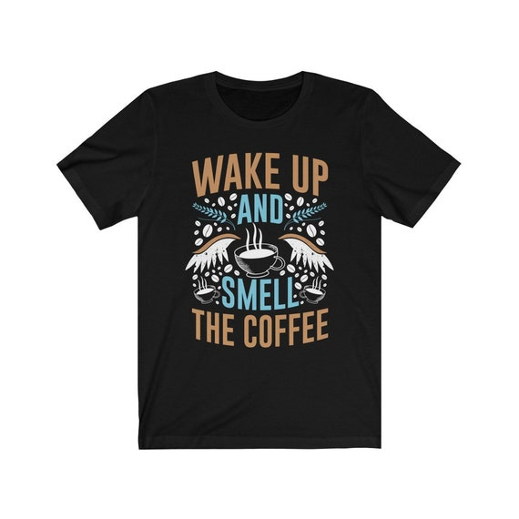 Unisex Wake Up and Smell the Coffee Tee