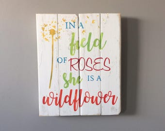 In a field of roses she is a wildlfower, dorm room sign, wood sign, girls sign, nursery sign, kids room signs, quote sign, custom girls room