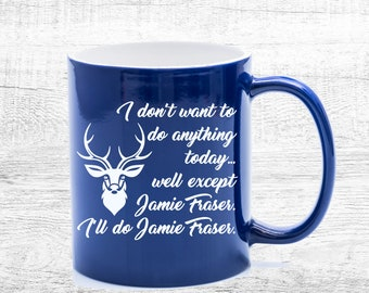 Outlander Mug, Funny Jamie Fraser JAMMF Gift, I Don't Want to Do Anything Today Except Maybe Jamie Fraser