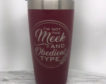 I'm not the Meek and Obedient type Tumbler, Outlander Inspired, travel coffee mug, stemless wine, or 30oz Tumbler,