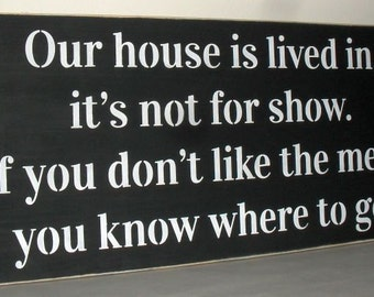 ON SALE TODAY 12 X 24 Our house is lived in, it's  not for show. If you don't like the mess, you know where to go Funny Wooden Sign