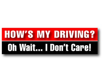 How's My Driving ... Oh Wait I Don't Care - Bumper Sticker