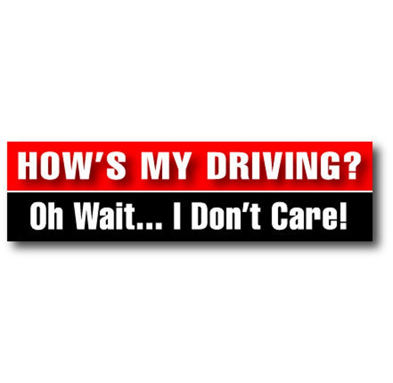 How's My Driving ... Oh Wait I Don't Care  Bumper image 0