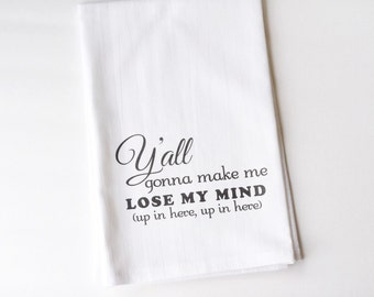 Flour Sack Towel | Y'all Gonna Make Me Lose My Mind, Up In Here | Southern Charm | Gifts under 10