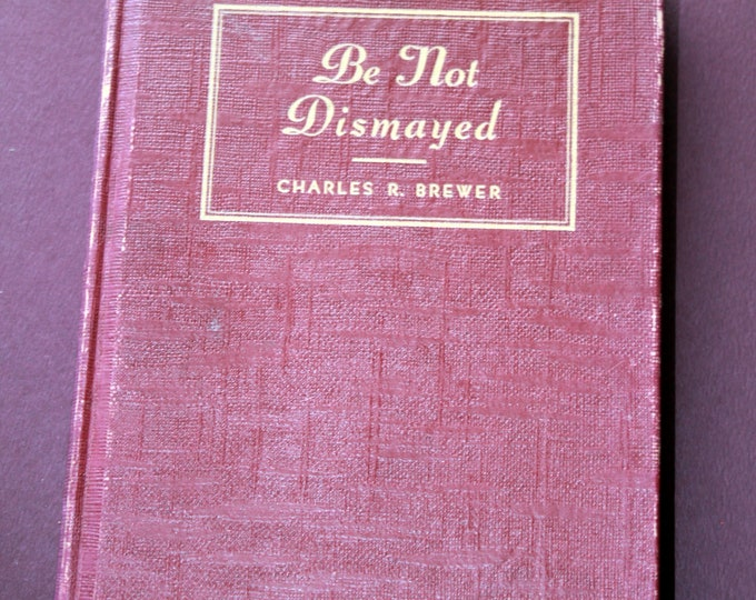 Be Not Dismayed - Messages of Cheer and Lessons of Truth by Charles G. Brewer - First edition 1946