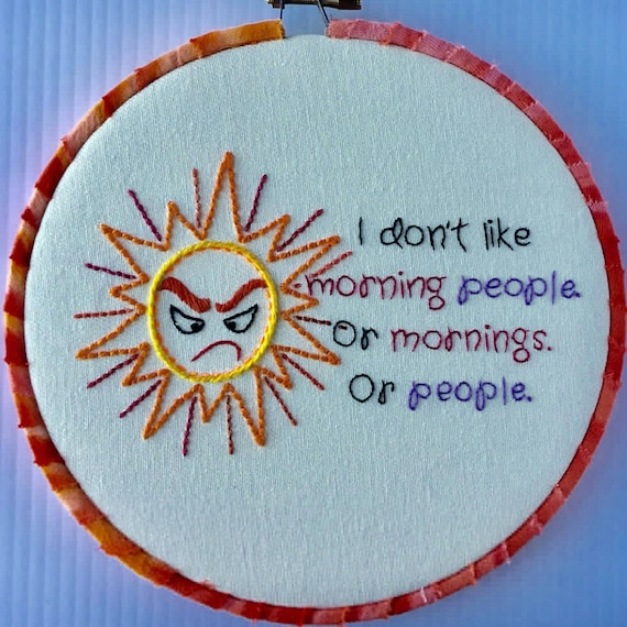 I Don't Like Morning People. Or Mornings. Or People  Hand Embroidered Hoop Art, Quirky Phrase, Whimsical, Hand Embroidered