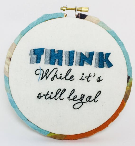 Think While It's Still Legal Hand Embroidered Hoop Art, Funny Sayings, Whimsical, Truth, Hand Embroidered