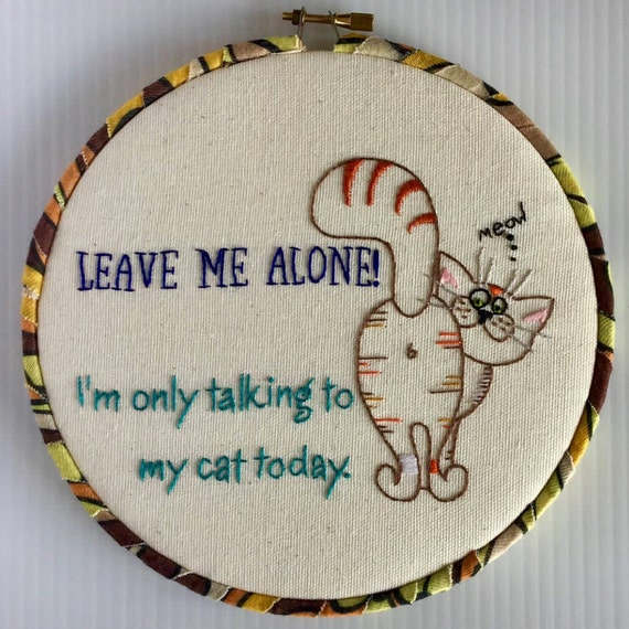 Leave me Alone! I'm Only Talking to my Cat Today Hand Embroidered Hoop Art,m Quirky Phrase, Whimsical, Cat Lovers, Hand Embroidered