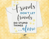 Funny Greeting Card for Friends - Friends don't let friends do stupid things...alone