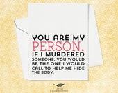 Funny Best Friend Card for Her - You are my person.  If I murdered someone you would be the one I would call to help me hide the body