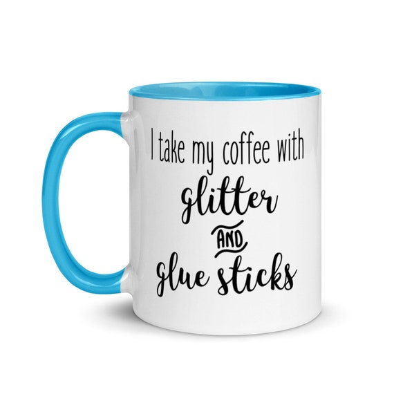 White Coffee Mug 11 oz Choice of 4 Colors Inside Silly Funny Gift for Crafters - I Take My Coffee With Glitter and Gluesticks