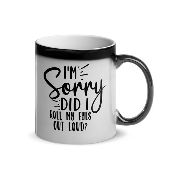 Black Glossy Magic Coffee Mug Gift 11 oz color changing shows funny message when hot - I'm Sorry Did I Roll My Eyes Out Loud