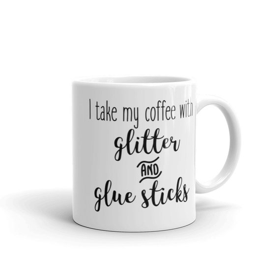 Glossy White Ceramic Mug 11 oz or 15 oz Funny Holiday Gift for Crafters - I Take My Coffee with Glitter and Gluesticks