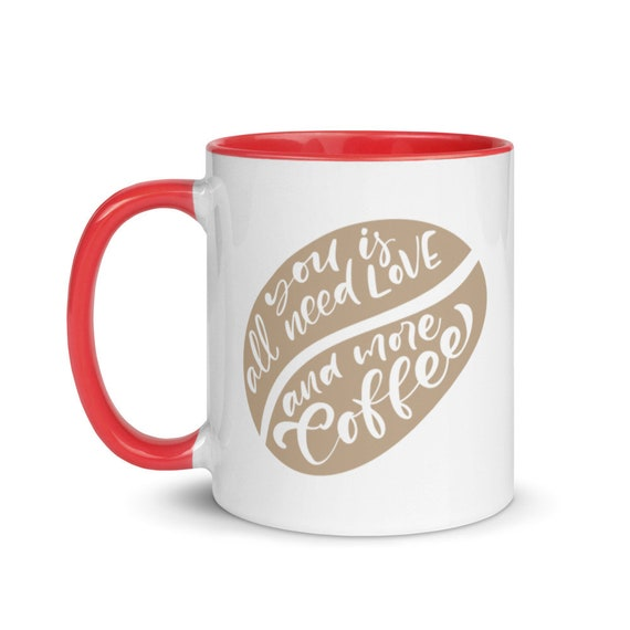 Coffee Lovers White Ceramic Mug 11 oz with 4 Choices Color Glaze Inside - All You Need Is Love and More Coffee