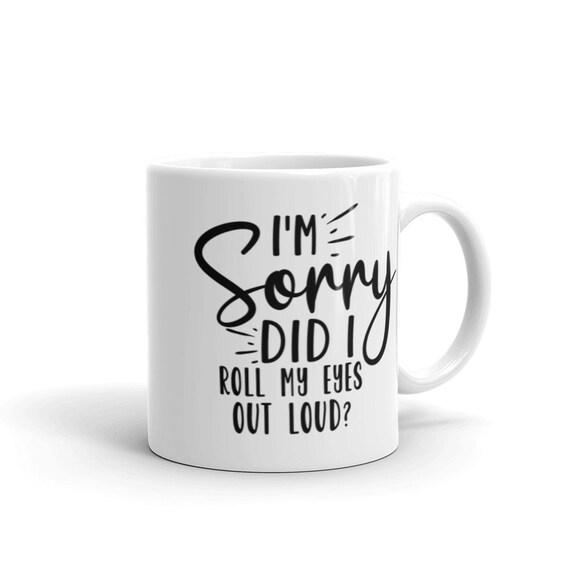 Coffee Mug Funny Gift Glossy White Ceramic 11 oz 15 oz - I'm Sorry Did I Roll My Eyes Out Loud