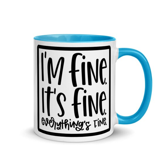 Glossy White Ceramic Mug with Choice of 4 Colors Inside and Handle 11 oz Funny Holiday Gift - Its Fine Everythings Fine