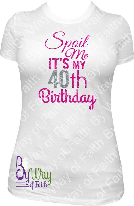 SPOIL ME Its My 40th BIRTHDAY T Shirt Forty Birthday