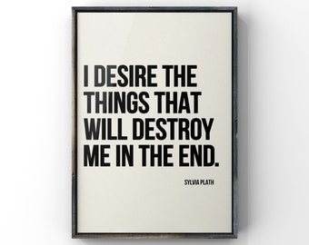 Sylvia Plath Quote,  I Desire the things that will Kill me in the end, Canvas or Unframed Print