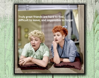 Magnet - Truly great friends are hard to find, difficult to leave, and impossible to forget - Lucy and Ethel