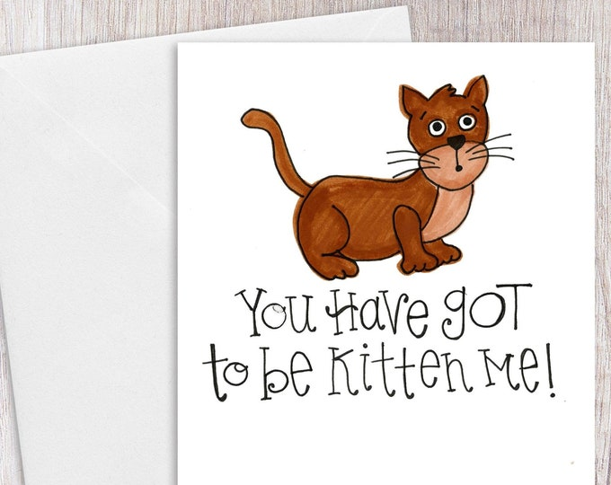 You Have GOT to be KITTEN me | Greeting Card