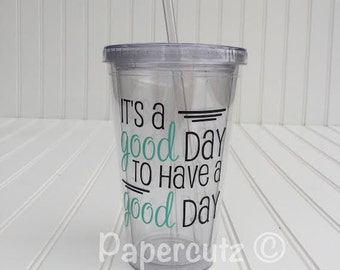 It's A Good Day To Have A Good Day Tumbler, custom tumbler,tumblr,custom cups,gifts,friend,teacher,encouragement gift,personalized cups,16oz