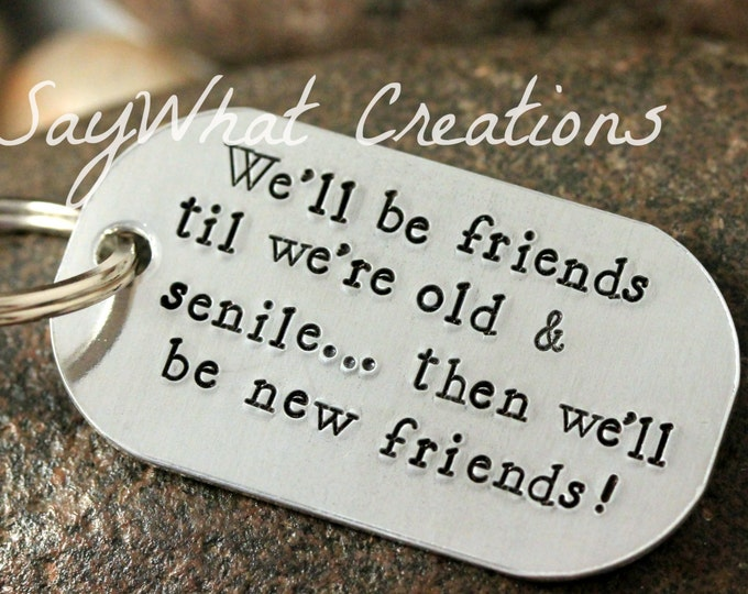 We'll be friends til we're old and senile...then we'll be new friends   Hand Stamped key chain