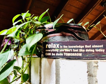 relax in the knowledge that almost everything you don't feel like doing today CAN be done TOMORROW