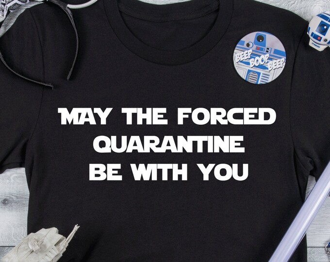 May The Forced Quarantine Be With You - Adult, Youth, Toddler, and Tanks-Over 100 Color Choices
