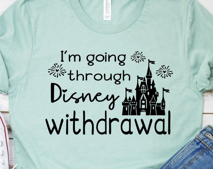 I'm Going Through Disney Withdrawal - Adult, Youth, Toddler, and Tanks-Over 100 Color Choices