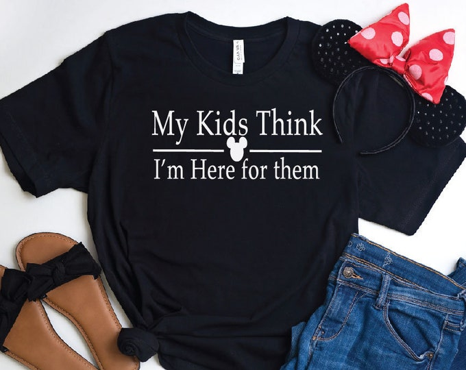 My Kids Think I am Here For Them-  Magical Vacation Tee - Adult, Youth, Toddler, and Tanks-Over 100 Color Choices