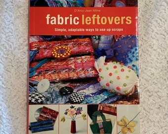 Fabric Leftovers - D'arcy-Jean Milne 2006 Sewing Craft Book Remnants Scraps Sewing Projects Patchwork Bags Flowers Bowls Dolls
