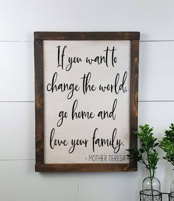 If You Want To Change The World Go Home And Love Your Family Mother Teresa Custom Rustic Wooden Sign Made To Order Home Decor