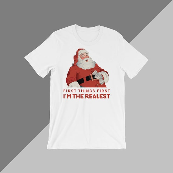 Holiday Tee, First Things First I'm The Realest, Christmas T-Shirt, Santa Shirt, Gift For Her, Funny Tee, T-Shirt For The Holidays, Santa