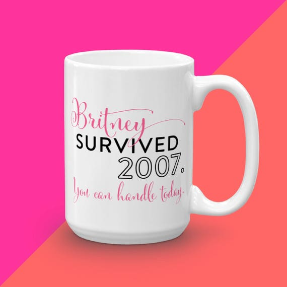 Coffee Mug, Britney Survived 2007 You Can Handle Today, Quote Mug, Ceramic Mug, Unique Gift Idea, Girl Boss Mug, Funny Mug, Typography Mug
