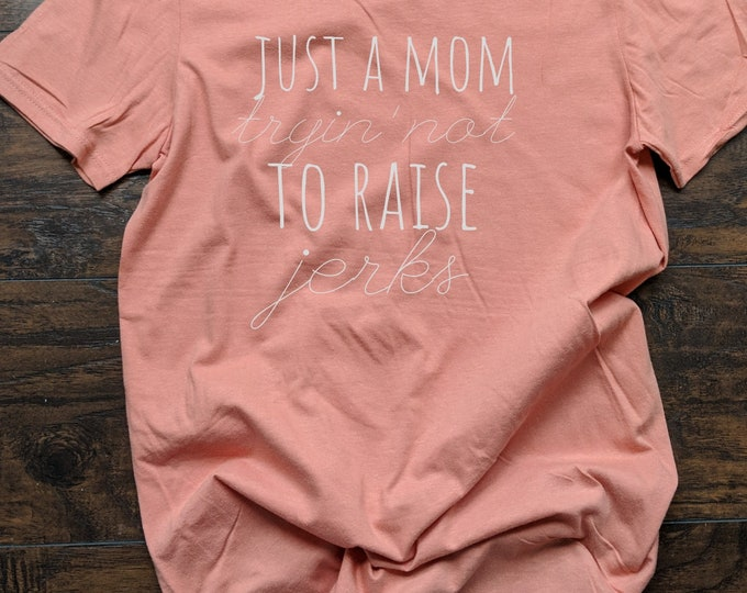 Just A Mom Trying Not To Raise Jerks T Shirt Relaxed Fit Unisex Fit Women's Fit Mom Life Kids Stay at Home Mom SAHM Mom of Girls Mom Of Boys