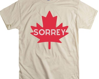 Sorrey Canada Canadian sorry Unisex fit Tee Ontario maple leaf BC Quebec Canadiens eh funny humorous