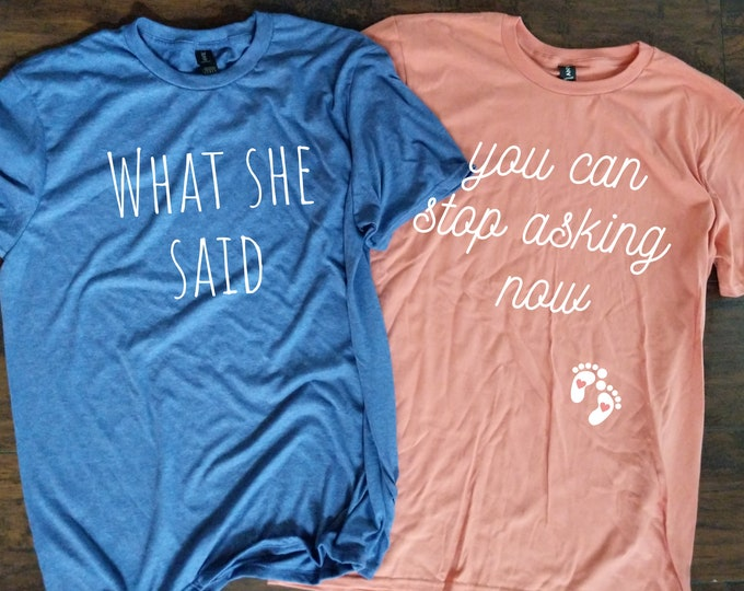 You Can stop asking now Pregnancy announcement T shirt What She Said T Shirt Relaxed Fit Unisex Fit Women's Fit